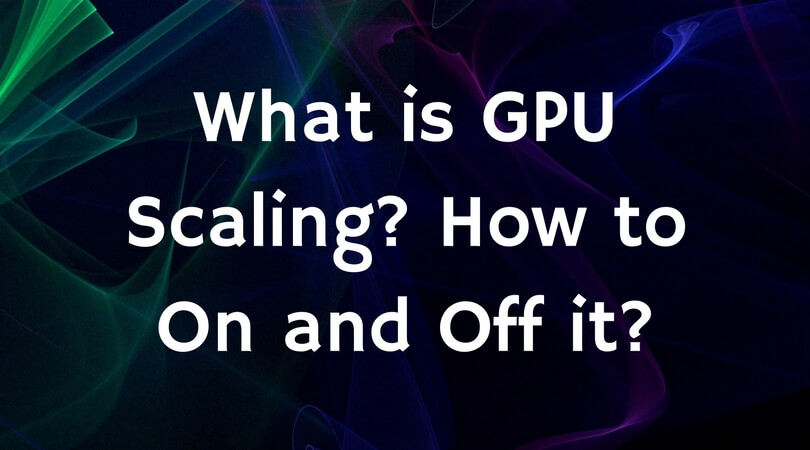 What is GPU Scaling- How to On and Off it